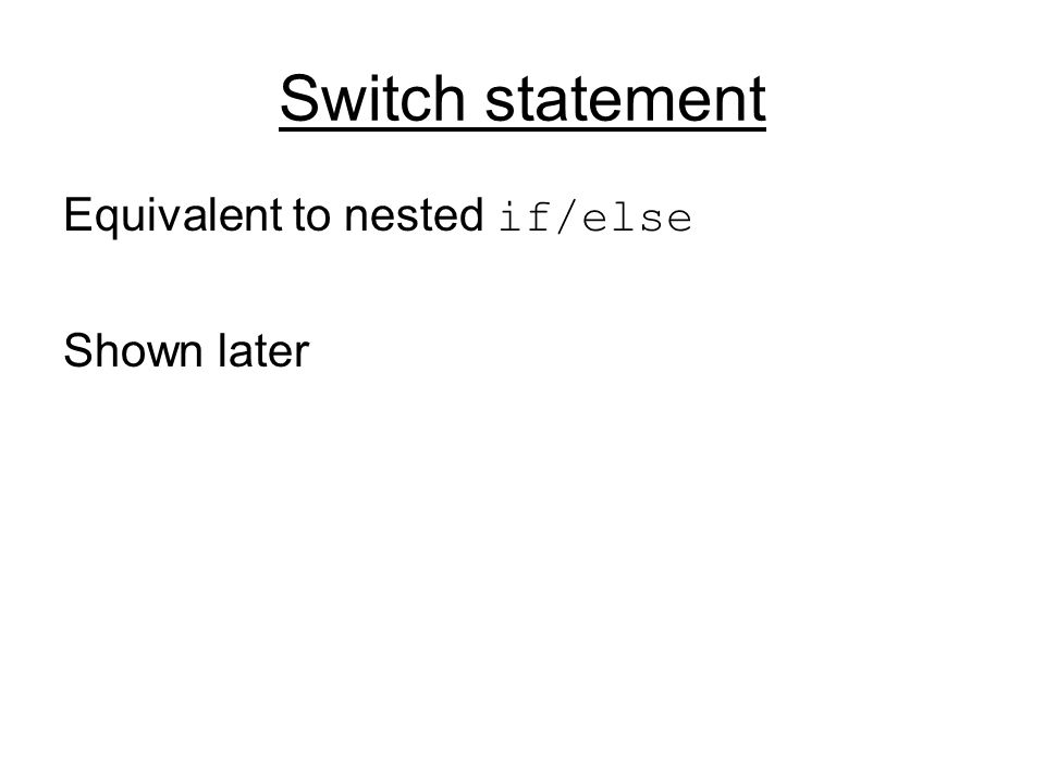 Switch statement Equivalent to nested if/else Shown later