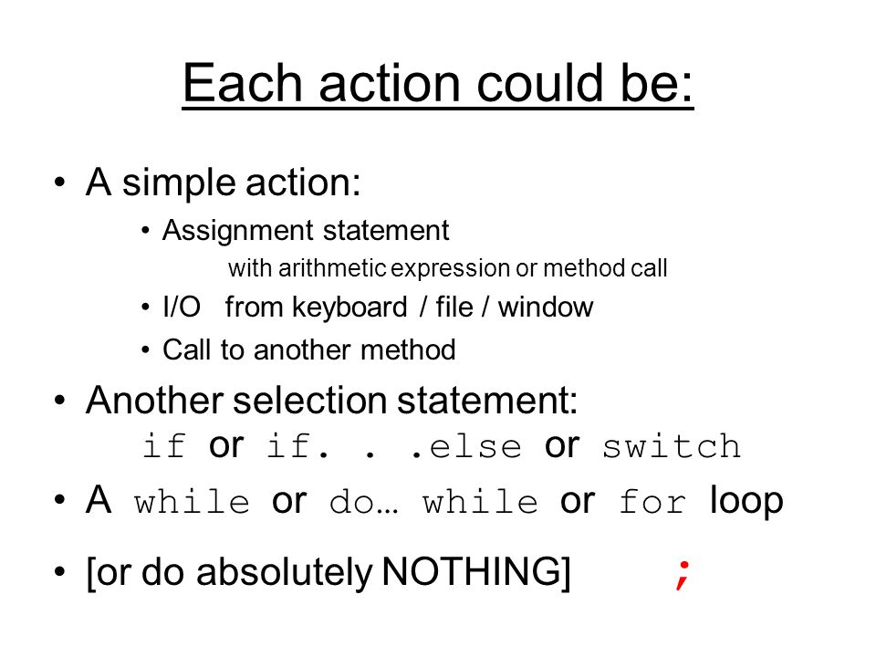 Each action could be: A simple action: Assignment statement with arithmetic expression or method call I/O from keyboard / file / window Call to anothe
