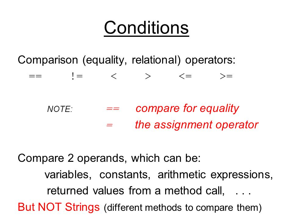 Conditions Comparison (equality, relational) operators: == != = NOTE: == compare for equality = the assignment operator Compare 2 operands, which can