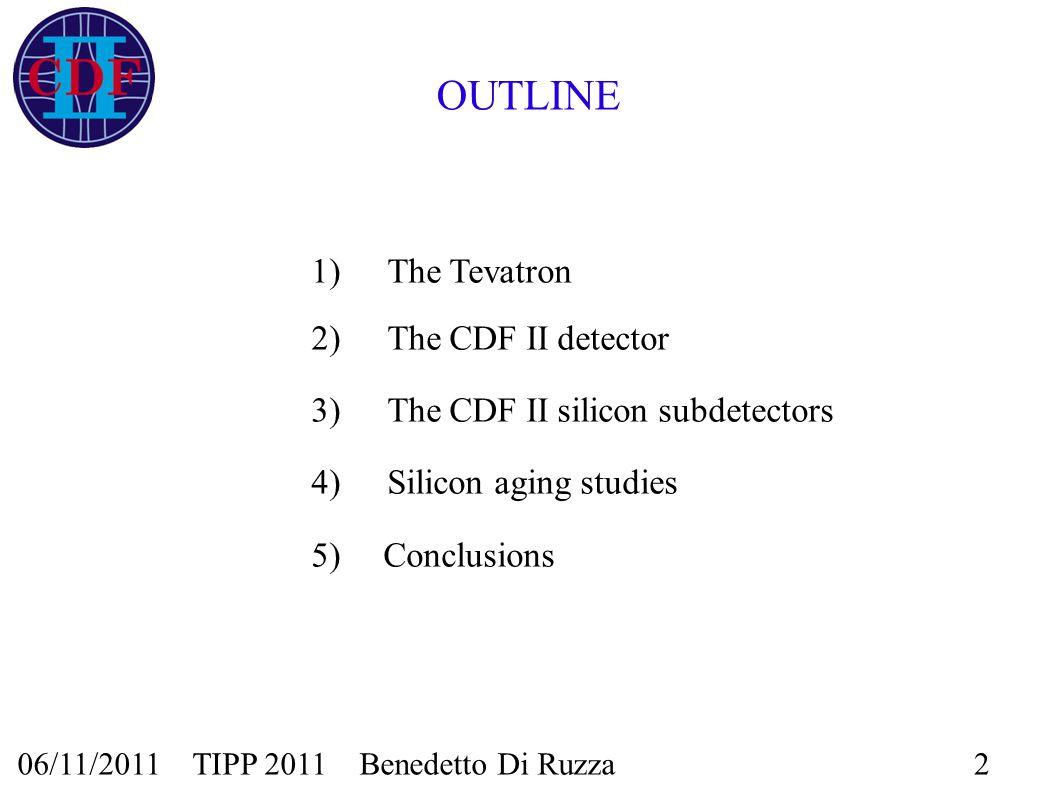 06/11/2011 TIPP 2011 Benedetto Di Ruzza2 OUTLINE 1) The Tevatron 2) The CDF II detector 3)The CDF II silicon subdetectors 4)Silicon aging studies 5) Conclusions