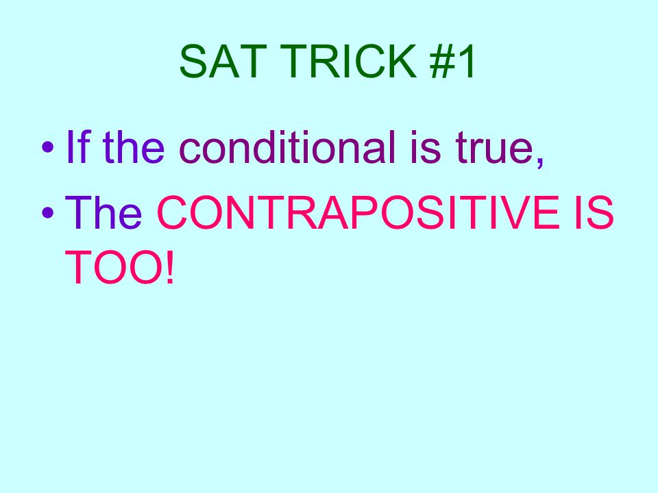 SAT TRICK #1 If the conditional is true, The CONTRAPOSITIVE IS TOO!