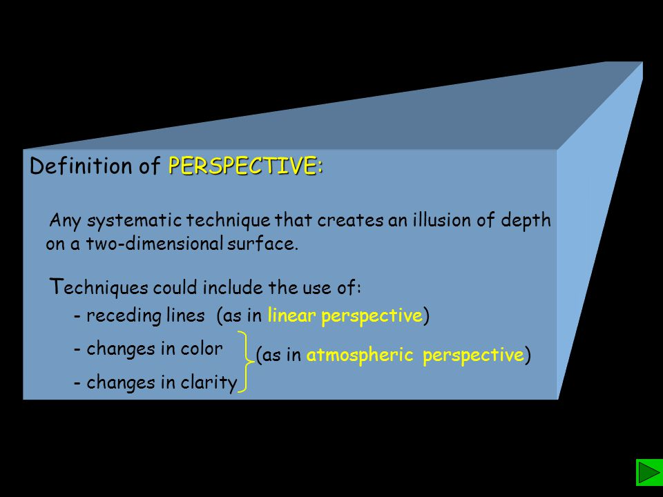PERSPECTIVE: Definition of PERSPECTIVE: Any systematic technique that creates an illusion of depth on a two-dimensional surface. T echniques could inc