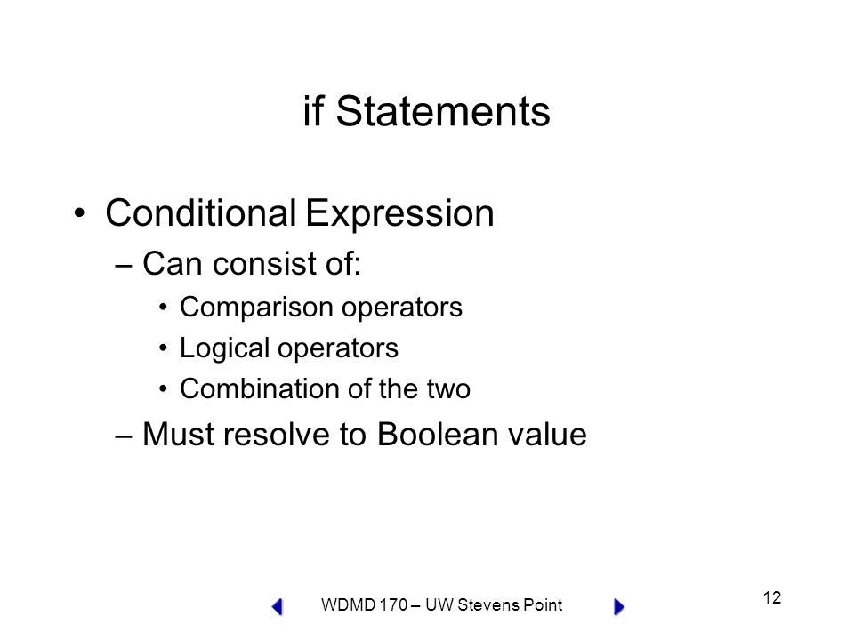 WDMD 170 – UW Stevens Point 12 if Statements Conditional Expression –Can consist of: Comparison operators Logical operators Combination of the two –Must resolve to Boolean value