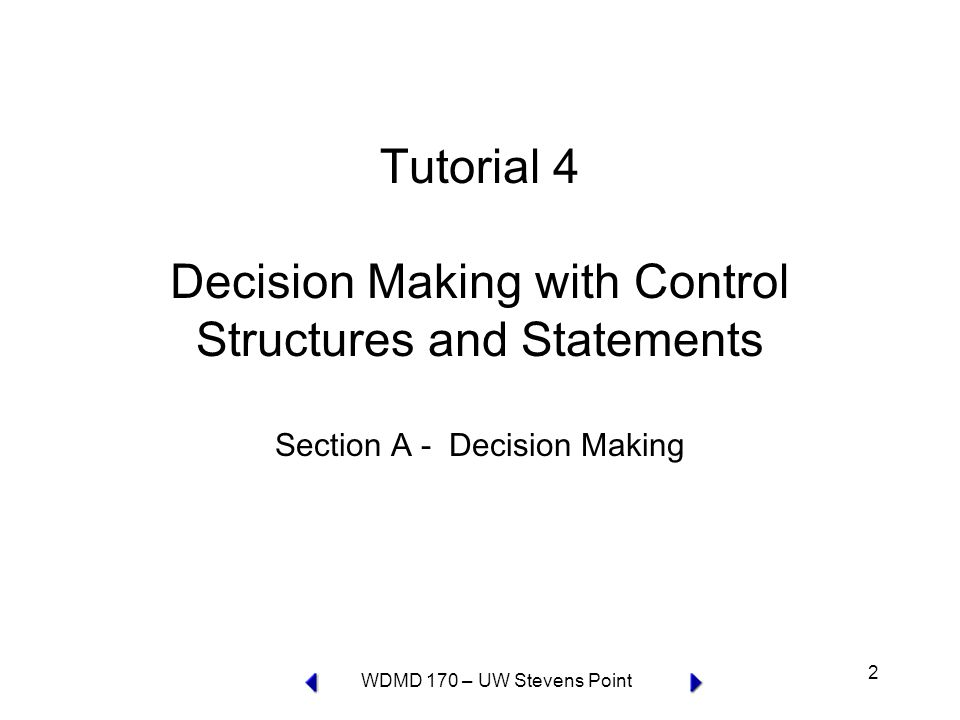WDMD 170 – UW Stevens Point 3 Tutorial 4A Topics Section A - Decision Making –if statements –if…else statements –nested if statements –switch statements