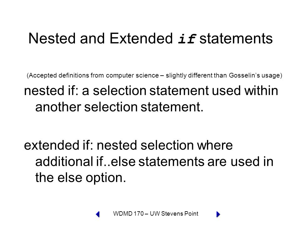 WDMD 170 – UW Stevens Point Nested and Extended if statements (Accepted definitions from computer science – slightly different than Gosselin's usage) nested if: a selection statement used within another selection statement.