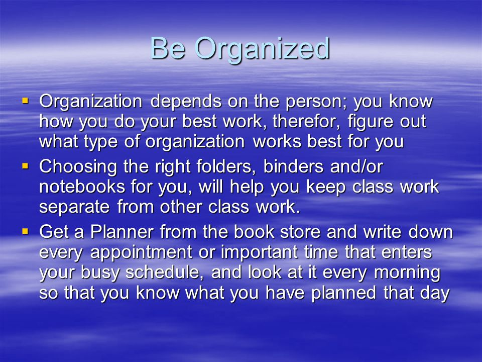 Be Organized  Organization depends on the person; you know how you do your best work, therefor, figure out what type of organization works best for y