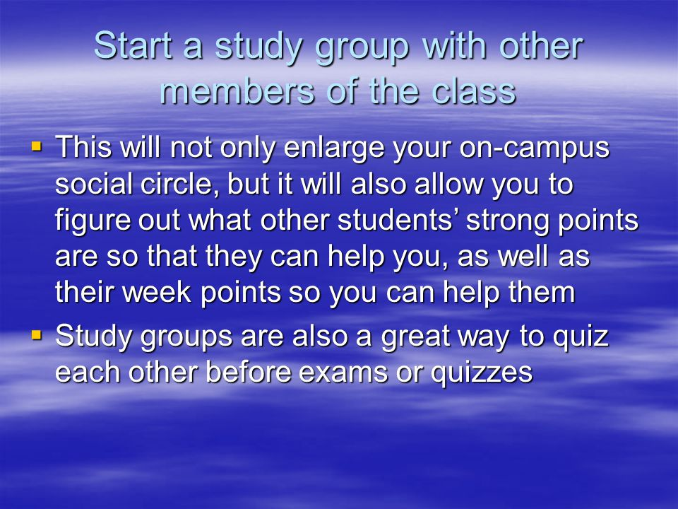 Start a study group with other members of the class  This will not only enlarge your on-campus social circle, but it will also allow you to figure out what other students' strong points are so that they can help you, as well as their week points so you can help them  Study groups are also a great way to quiz each other before exams or quizzes