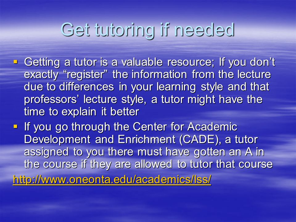 Get tutoring if needed  Getting a tutor is a valuable resource; If you don't exactly register the information from the lecture due to differences in your learning style and that professors' lecture style, a tutor might have the time to explain it better  If you go through the Center for Academic Development and Enrichment (CADE), a tutor assigned to you there must have gotten an A in the course if they are allowed to tutor that course http://www.oneonta.edu/academics/lss/