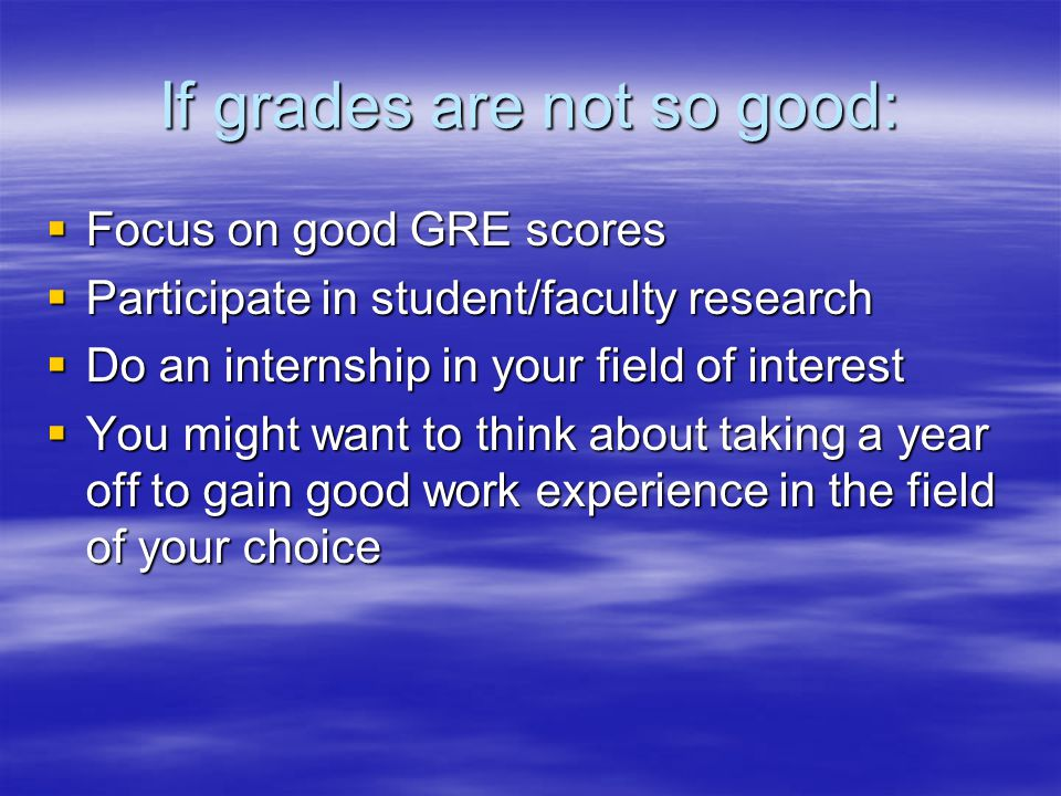 If grades are not so good:  Focus on good GRE scores  Participate in student/faculty research  Do an internship in your field of interest  You mig