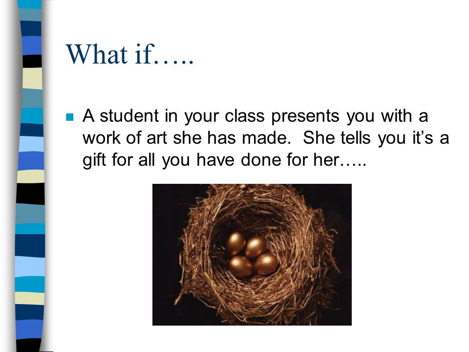 What if….. n A student in your class presents you with a work of art she has made. She tells you it's a gift for all you have done for her…..