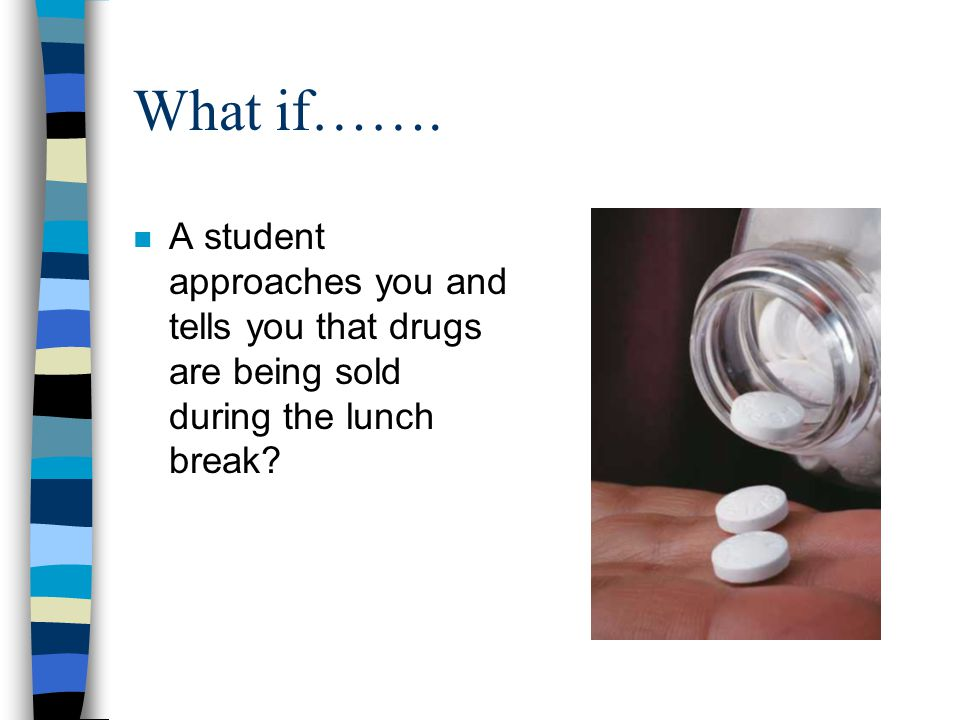 What if……. n A student approaches you and tells you that drugs are being sold during the lunch break?