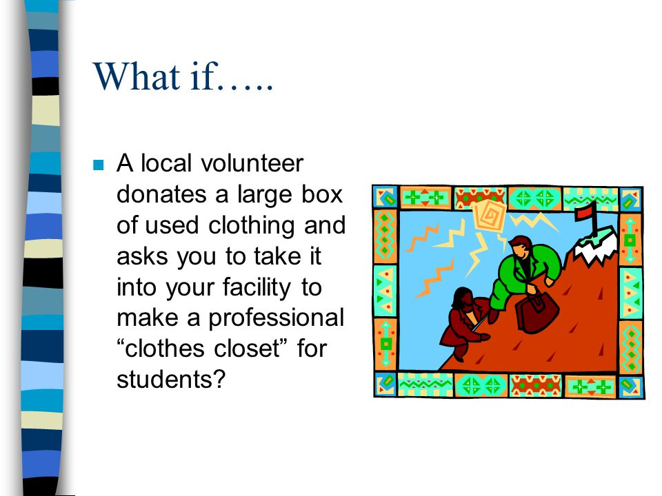"""What if….. n A local volunteer donates a large box of used clothing and asks you to take it into your facility to make a professional """"clothes closet"""""""