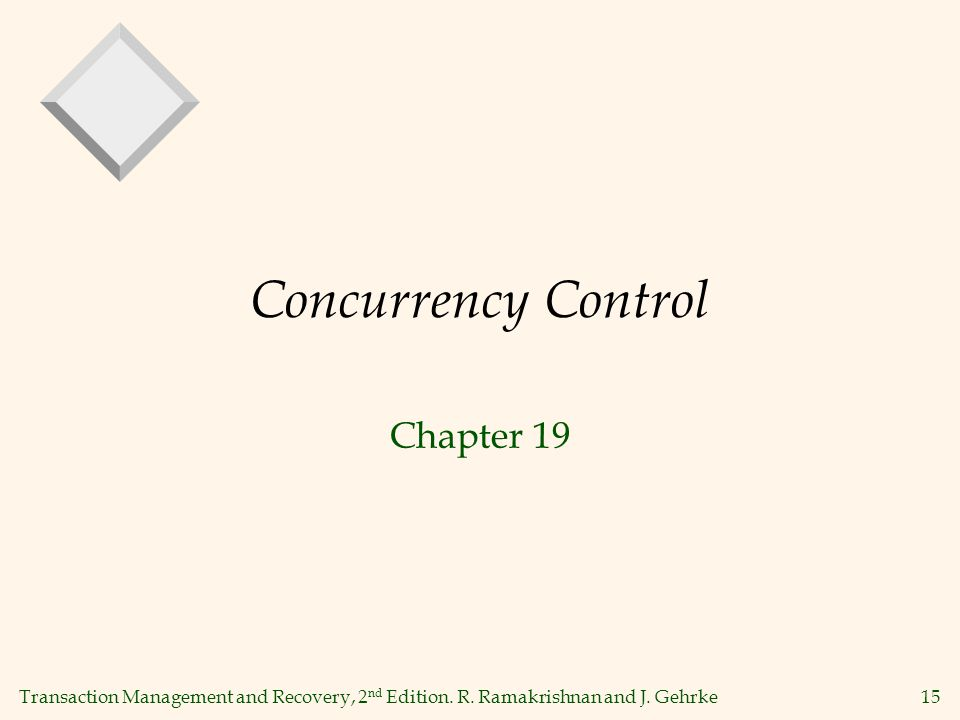 Transaction Management and Recovery, 2 nd Edition. R. Ramakrishnan and J. Gehrke15 Concurrency Control Chapter 19