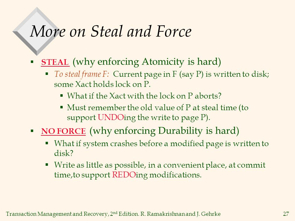 Transaction Management and Recovery, 2 nd Edition. R. Ramakrishnan and J. Gehrke27 More on Steal and Force  STEAL (why enforcing Atomicity is hard) 
