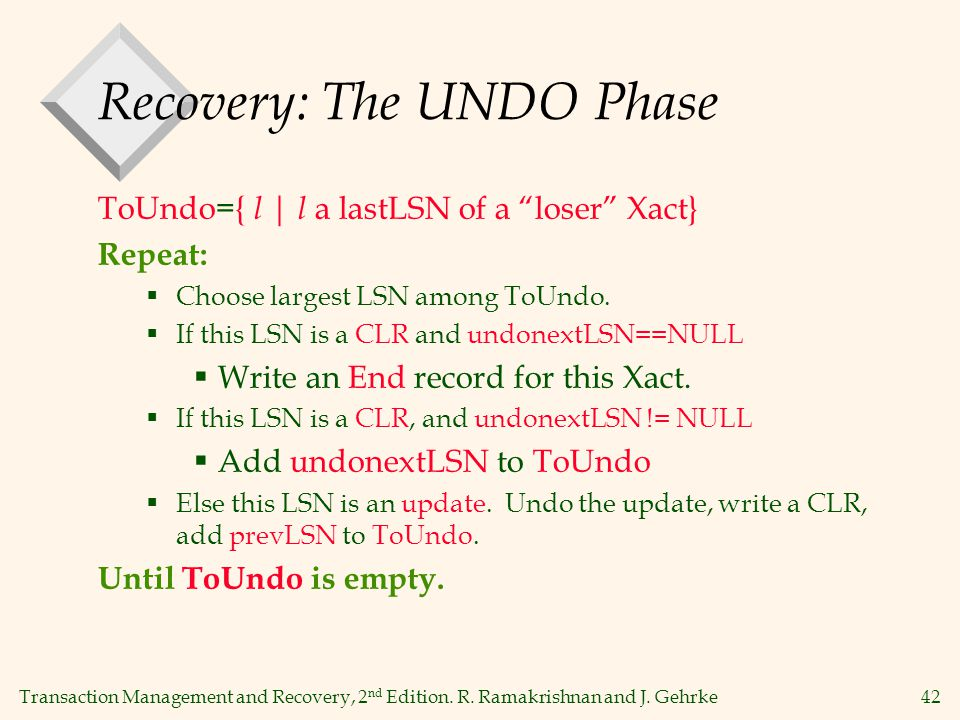 "Transaction Management and Recovery, 2 nd Edition. R. Ramakrishnan and J. Gehrke42 Recovery: The UNDO Phase ToUndo={ l | l a lastLSN of a ""loser"" Xact"