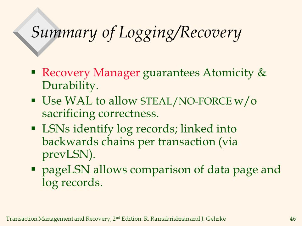 Transaction Management and Recovery, 2 nd Edition. R. Ramakrishnan and J. Gehrke46 Summary of Logging/Recovery  Recovery Manager guarantees Atomicity