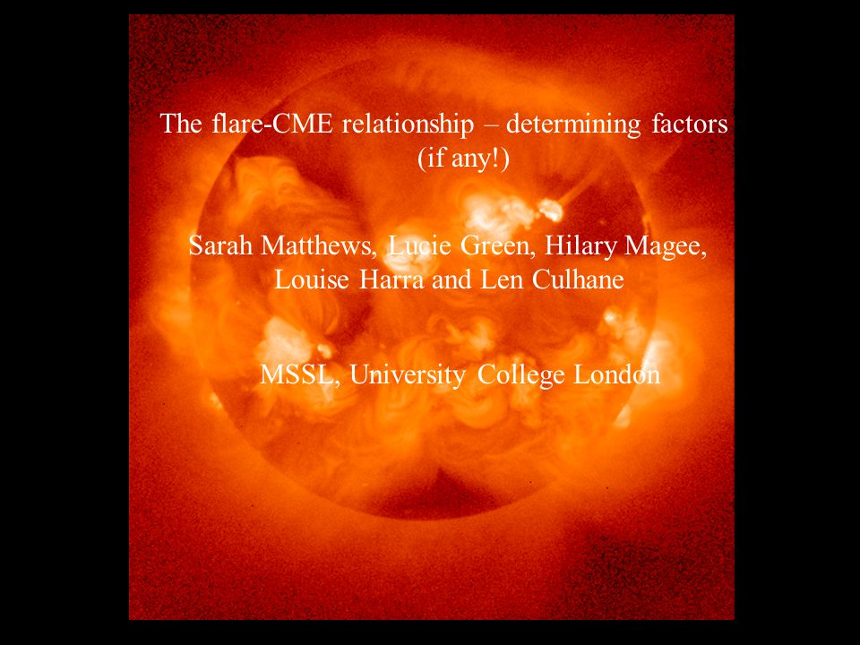 The flare-CME relationship – determining factors (if any!) Sarah Matthews, Lucie Green, Hilary Magee, Louise Harra & Len Culhane MSSL, University College London The flare-CME relationship – determining factors (if any!) Sarah Matthews, Lucie Green, Hilary Magee, Louise Harra and Len Culhane MSSL, University College London