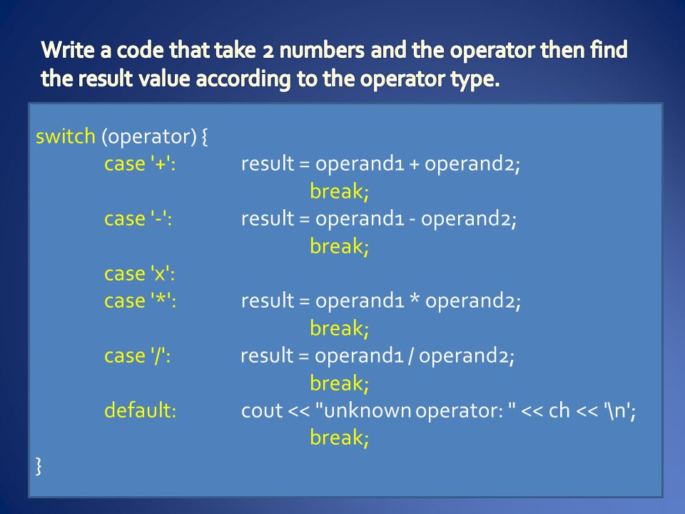 switch (operator) { case + :result = operand1 + operand2; break; case - :result = operand1 - operand2; break; case x : case * :result = operand1 * operand2; break; case / : result = operand1 / operand2; break; default:cout << unknown operator: << ch << \n ; break; }
