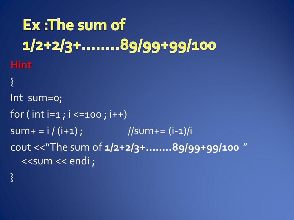 Hint { Int sum=0; for ( int i=1 ; i <=100 ; i++) sum+ = i / (i+1) ;//sum+= (i-1)/i cout << The sum of 1/2+2/3+……..89/99+99/100 <<sum << endi ; }