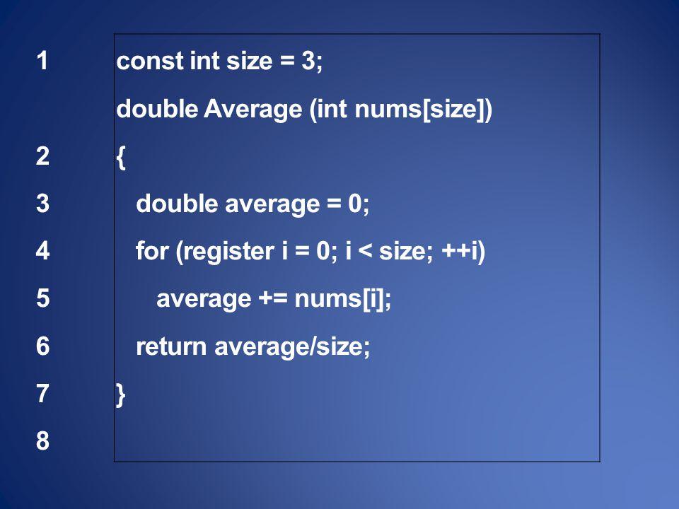 1 23456781 2345678 const int size = 3; double Average (int nums[size]) { double average = 0; for (register i = 0; i < size; ++i) average += nums[i]; return average/size; }