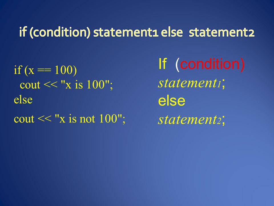 if (x == 100) { cout << x is ; cout << x; } if (x == 100) cout << x is 100 ; Else cout << x is not 100 ; if (x > 0) cout << x is positive ; else if (x < 0) cout << x is negative ; else cout << x is 0 ;