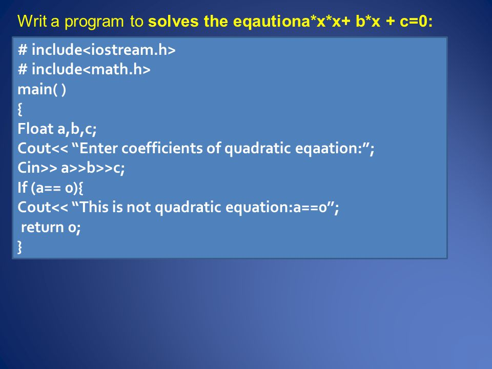 Cout<< the equation is :<<a<< x^2+ <<b<< x+ <<c<< =0 ; Double d,x1,x2; D= b*b-4*a*c; If (d<0) { Cout << this equation has no real solution :d<0\n; return 0; } X1=(-b+sqrt(d)/(2*a); X2=(-b-sqrt(d)/(2*a); Cout << The solution are : x1<< , <<x2<< endl; }