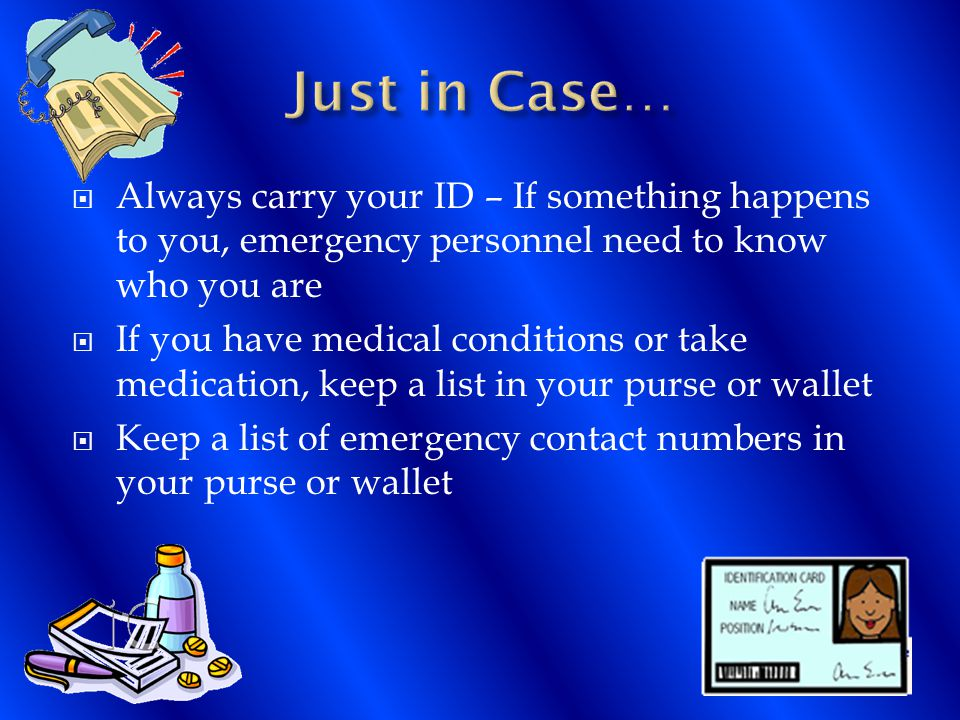  Always carry your ID – If something happens to you, emergency personnel need to know who you are  If you have medical conditions or take medication, keep a list in your purse or wallet  Keep a list of emergency contact numbers in your purse or wallet