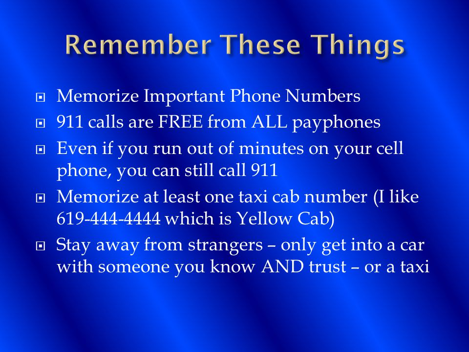  Memorize Important Phone Numbers  911 calls are FREE from ALL payphones  Even if you run out of minutes on your cell phone, you can still call 911  Memorize at least one taxi cab number (I like 619-444-4444 which is Yellow Cab)  Stay away from strangers – only get into a car with someone you know AND trust – or a taxi