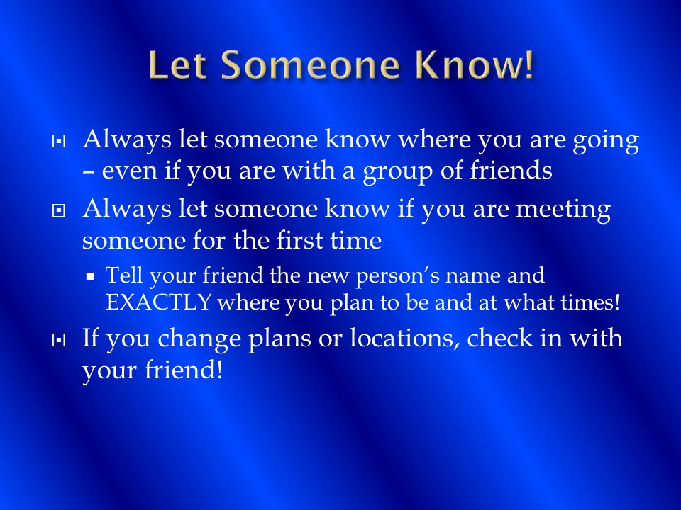 Always let someone know where you are going – even if you are with a group of friends  Always let someone know if you are meeting someone for the first time  Tell your friend the new person's name and EXACTLY where you plan to be and at what times.