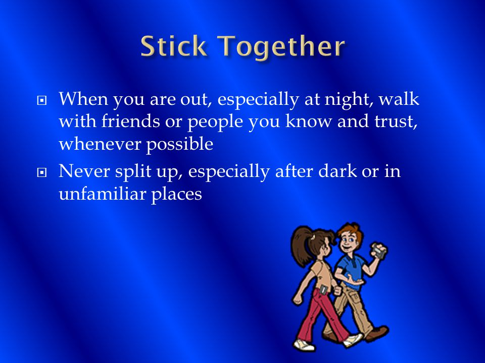  When you are out, especially at night, walk with friends or people you know and trust, whenever possible  Never split up, especially after dark or in unfamiliar places