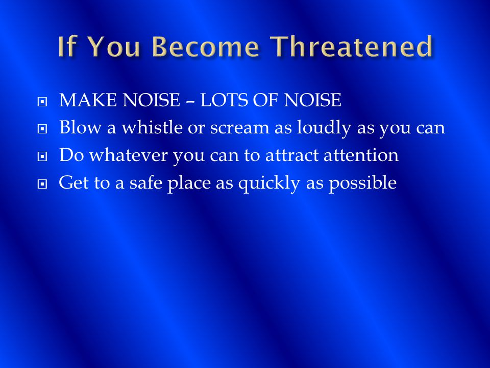  MAKE NOISE – LOTS OF NOISE  Blow a whistle or scream as loudly as you can  Do whatever you can to attract attention  Get to a safe place as quickly as possible
