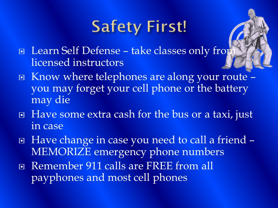  Learn Self Defense – take classes only from licensed instructors  Know where telephones are along your route – you may forget your cell phone or the battery may die  Have some extra cash for the bus or a taxi, just in case  Have change in case you need to call a friend – MEMORIZE emergency phone numbers  Remember 911 calls are FREE from all payphones and most cell phones