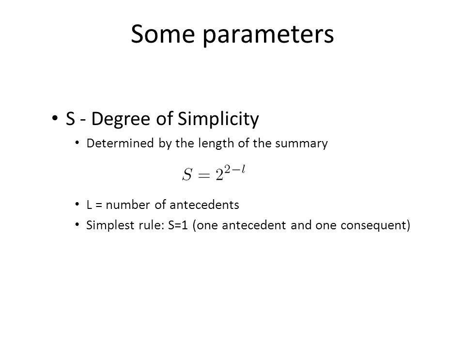 Some parameters S - Degree of Simplicity Determined by the length of the summary L = number of antecedents Simplest rule: S=1 (one antecedent and one consequent)