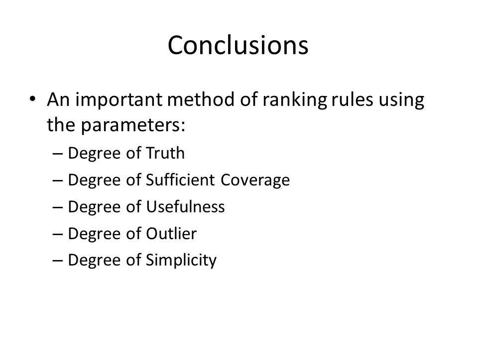 Conclusions An important method of ranking rules using the parameters: – Degree of Truth – Degree of Sufficient Coverage – Degree of Usefulness – Degree of Outlier – Degree of Simplicity