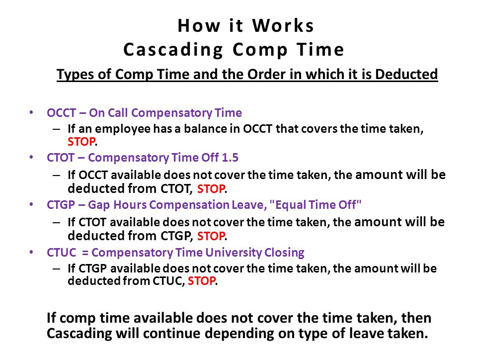 Cascading Comp Time Types of Comp Time and the Order in which it is Deducted OCCT – On Call Compensatory Time – If an employee has a balance in OCCT that covers the time taken, STOP.