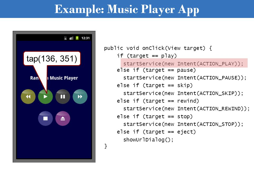 Example: Music Player App public void onClick(View target) { if (target == play) startService(new Intent(ACTION_PLAY)); else if (target == pause) startService(new Intent(ACTION_PAUSE)); else if (target == skip) startService(new Intent(ACTION_SKIP)); else if (target == rewind) startService(new Intent(ACTION_REWIND)); else if (target == stop) startService(new Intent(ACTION_STOP)); else if (target == eject) showUrlDialog(); } tap(136, 351)