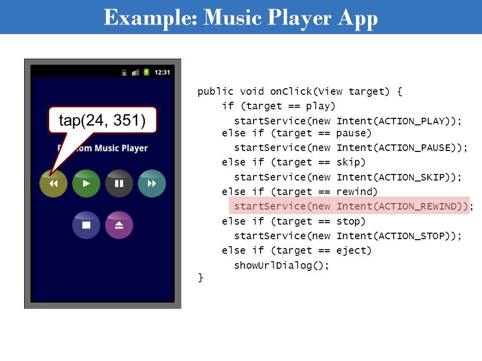 Example: Music Player App public void onClick(View target) { if (target == play) startService(new Intent(ACTION_PLAY)); else if (target == pause) startService(new Intent(ACTION_PAUSE)); else if (target == skip) startService(new Intent(ACTION_SKIP)); else if (target == rewind) startService(new Intent(ACTION_REWIND)); else if (target == stop) startService(new Intent(ACTION_STOP)); else if (target == eject) showUrlDialog(); } tap(24, 351)