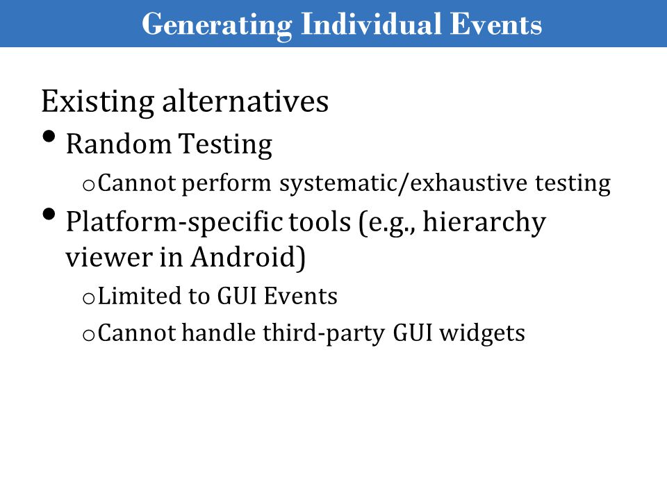 Existing alternatives Random Testing o Cannot perform systematic/exhaustive testing Platform-specific tools (e.g., hierarchy viewer in Android) o Limited to GUI Events o Cannot handle third-party GUI widgets Generating Individual Events
