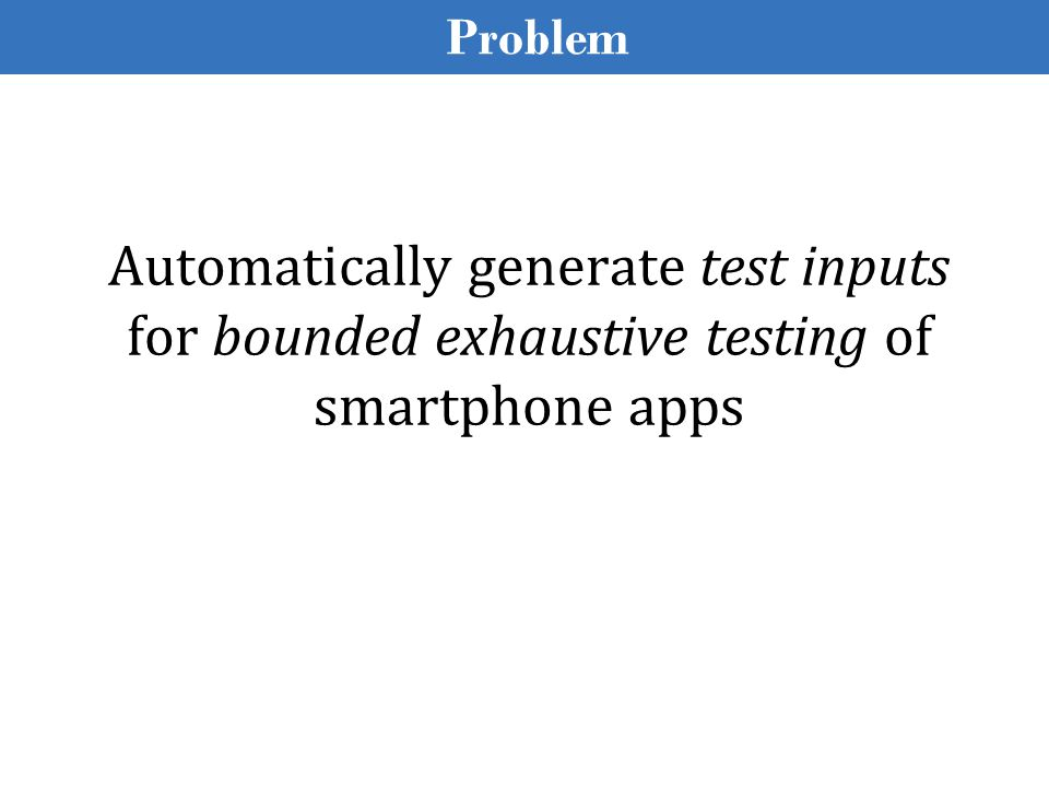 Test Inputs for Apps Whole-program testing Test input is a sequence of events e 1, e 2 …, e n Types of events: a tap on the screen, change in geo-location, arrival of a SMS message, etc.