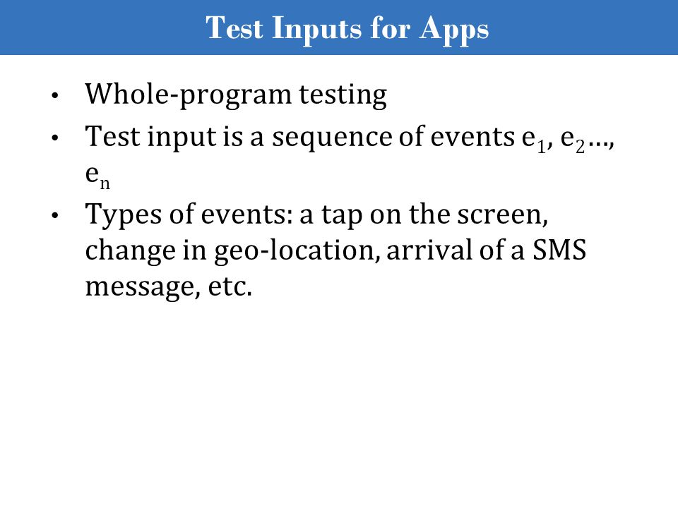 Test Inputs for Apps Whole-program testing Test input is a sequence of events e 1, e 2 …, e n Types of events: a tap on the screen, change in geo-loca