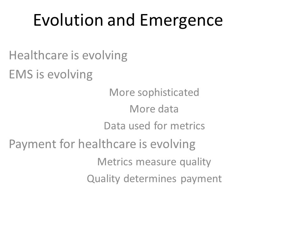 Evolution and Emergence Healthcare is evolving EMS is evolving More sophisticated More data Data used for metrics Payment for healthcare is evolving Metrics measure quality Quality determines payment