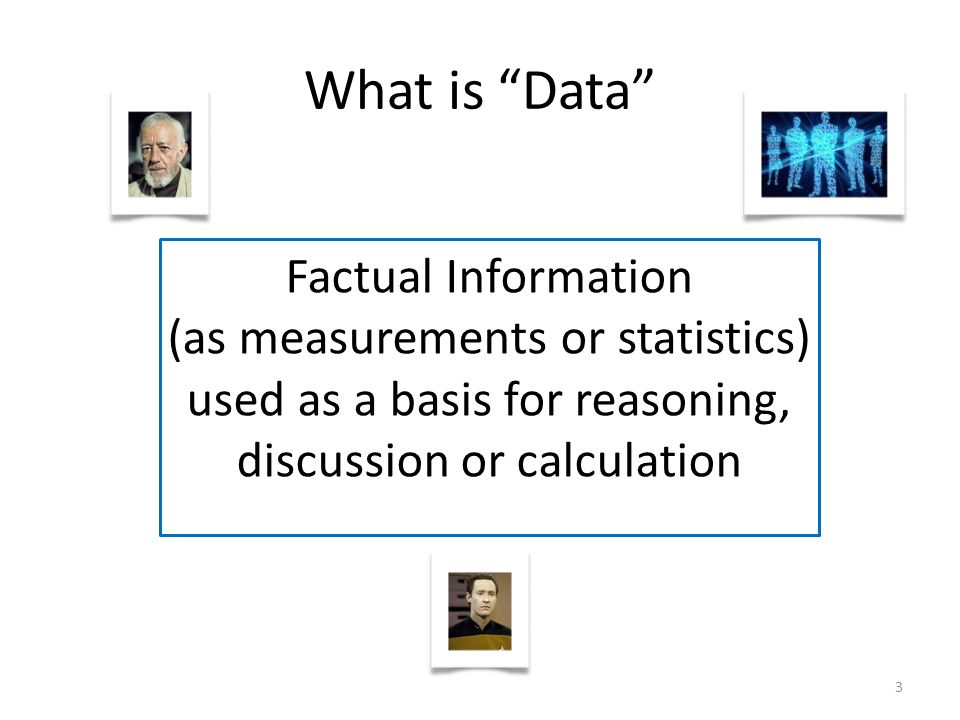 3 Factual Information (as measurements or statistics) used as a basis for reasoning, discussion or calculation