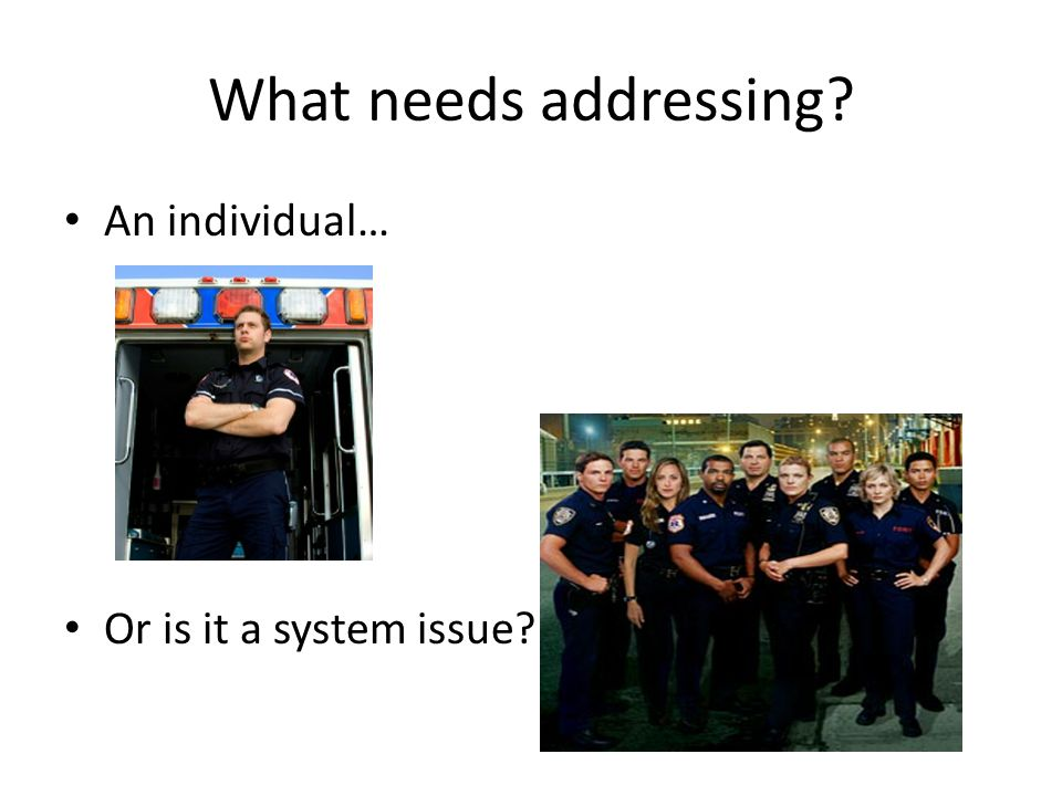 What needs addressing? An individual… Or is it a system issue?