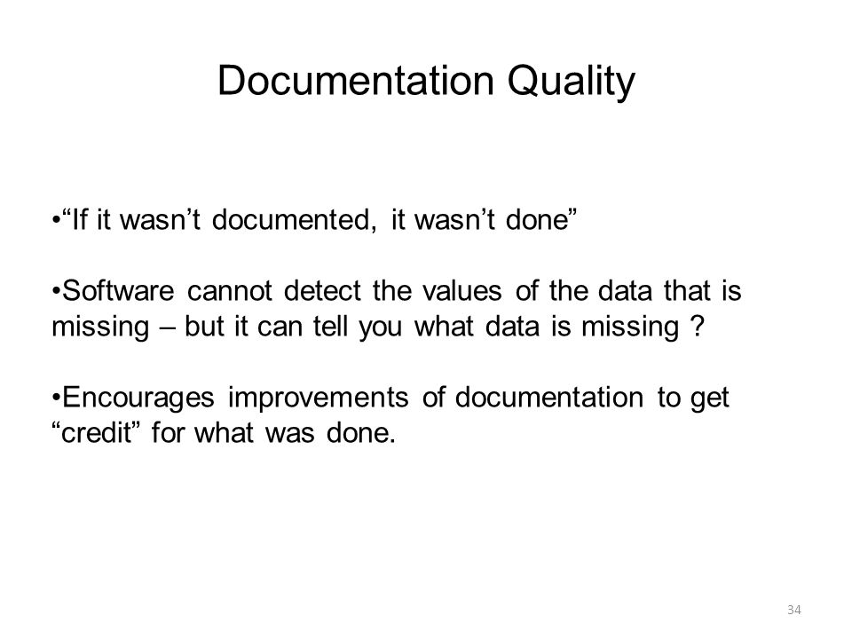 """Documentation Quality 34 """"If it wasn't documented, it wasn't done"""" Software cannot detect the values of the data that is missing – but it can tell you"""