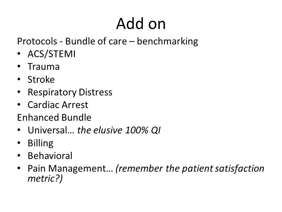 Add on Protocols - Bundle of care – benchmarking ACS/STEMI Trauma Stroke Respiratory Distress Cardiac Arrest Enhanced Bundle Universal… the elusive 100% QI Billing Behavioral Pain Management… (remember the patient satisfaction metric )