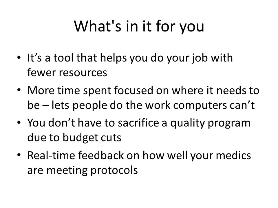 What s in it for you It's a tool that helps you do your job with fewer resources More time spent focused on where it needs to be – lets people do the work computers can't You don't have to sacrifice a quality program due to budget cuts Real-time feedback on how well your medics are meeting protocols