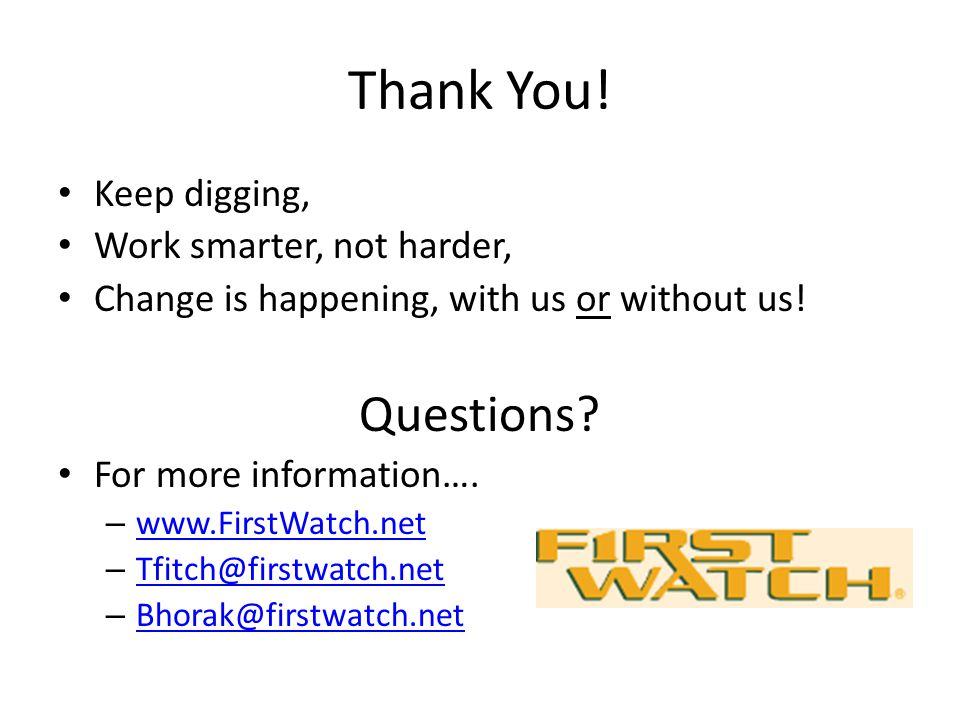 Thank You! Keep digging, Work smarter, not harder, Change is happening, with us or without us! Questions? For more information…. – www.FirstWatch.net