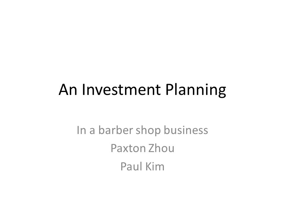 An Investment Planning In a barber shop business Paxton Zhou Paul Kim