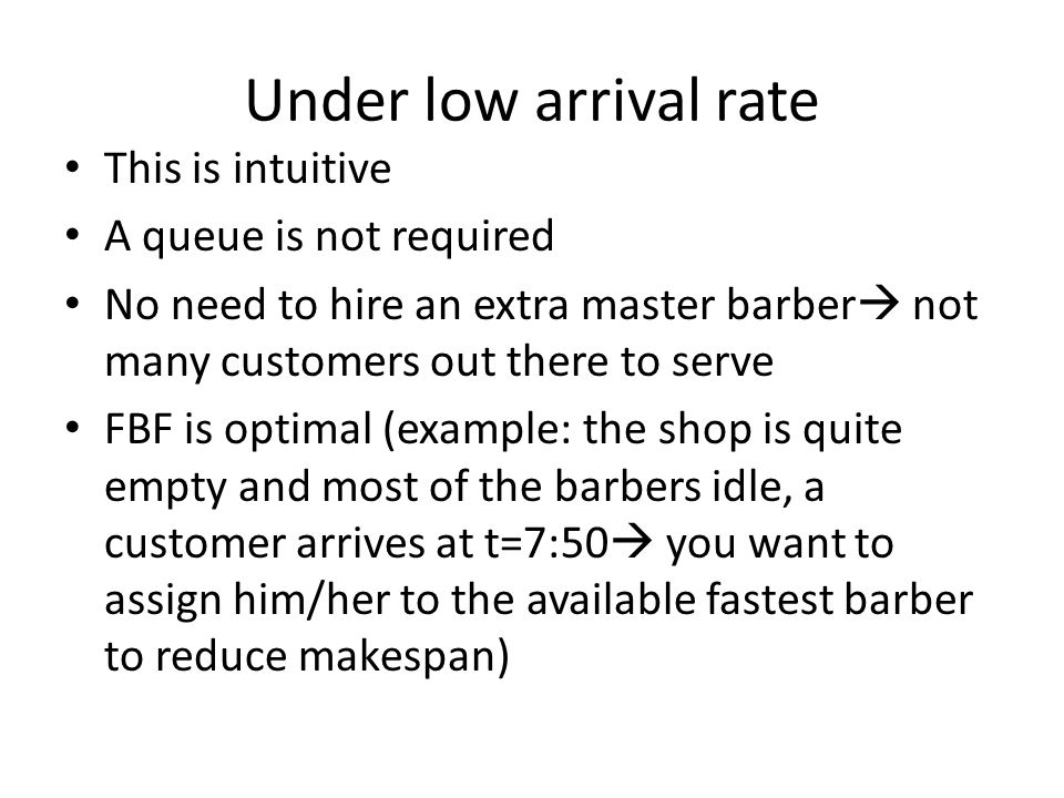 Under low arrival rate This is intuitive A queue is not required No need to hire an extra master barber  not many customers out there to serve FBF is optimal (example: the shop is quite empty and most of the barbers idle, a customer arrives at t=7:50  you want to assign him/her to the available fastest barber to reduce makespan)