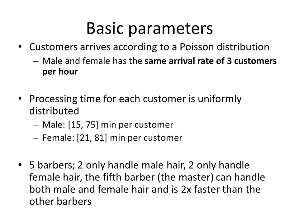 The no-queue scenario Master Male Barber 2 Male Baber 1 Female Barber 4 Female Barber 3 Customers arrive Poisson (λ=3) for both male and female We assume that customers have no patience—if no barber is free they will just leave and go to another barber shop near by As a result, we assume immediate blocking when all machines are busy